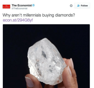 stynalane:  dxisybuchanan:  everythingcanadian:  ariaste:  wildhaunt:  everkings:  kid-communism:  combatbooty:  1) they expensive bruh 2) none of us kno the dif btwn a fucking diamond and some fancy ass glass ur capitalist rock hierarchy has no control over us  3) mostly mined with slave labor  4) we get excited when our date buys us an appetizer, we don't even comprehend people buying us rocks that would force us into debt for ten years  5) They aren't actually that rare and the price is artificially inflated.  Pro tip from a former Jared's salesperson: You want a sparkly white rock that will look like a diamond to the untrained eye and will literally cost the price of a nice dinner for two? Created white sapphire. They're lab grown and cost *pennies* to make, so you can get a 1 or 2 carat white sapphire for like… $30-80 probably. You can get one as huge as you like, perfectly clear, perfectly flawless. And no one will ever be able to tell the difference except a professional appraiser. Also, sapphires are the second-hardest gemstone (right after diamonds) so they are very durable! Very unlikely that they'll chip or crack. Get that bitch set in sterling silver and you are GOOD TO GO. Whole thing should cost you less than $200 unless you get a fancy band with a lot of extra stones. Of course, created sapphires come in every color of the rainbow, so if you want something more exciting than plain white, you TOTALLY CAN. Created sapphires and silver: The poor Millennial's engagement ring.  THANK YOU EX-JARED'S BASED GOD.  engagement rings: HACKED   Get a ring from an antique store. They're usually less than $100, you know they hold up over time, no one else will have one like it, and it comes with the bonus of being haunted by the spirit of some old woman named Edith probably.  : The Economist  -Follow  Economist  TheEconomist  Why aren't millennials buying diamonds?  econ.st/294G6yf stynalane:  dxisybuchanan:  everythingcanadian:  ariaste:  wildhaunt:  everkings:  ki