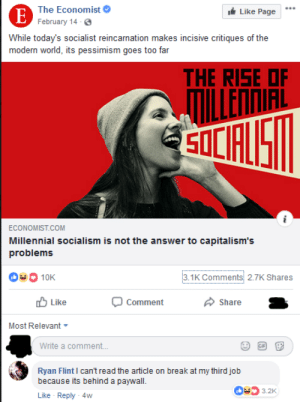 bitchesgetriches: 911 I just witnessed a murder: The Economist  Like Page  E February 14-6.  While today's socialist reincarnation makes incisive critiques of the  modern world, its pessimism goes to0 far  THE RISE OF  ILLENNIAL  SOLFUS  ECONOMIST.COM  Millennial socialism is not the answer to capitalism's  problems  3.1K Comments 2.7K Shares  10K  Like  Comment  Share  Most Relevant  Write a comment...  Ryan Flint I can't read the article on break at my third job  because its behind a paywall  3.2K  Like Reply 4w bitchesgetriches: 911 I just witnessed a murder