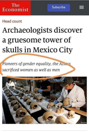 Head, Discover, and Mexico: The  Economist  Subscribe  Head count  Archaeologists discover  a gruesome tower of  skulls in Mexico City  Pioneers of gender equality, the A  sacrificed women as well as men  Reuters The Aztecs: Pioneers of Gender Equality