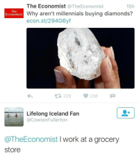 Pop, Millennials, and Work: The Economist  @The Economist  15h  The  Why aren't millennials buying diamonds?  Economist  econ.st/294G6yf  229  236  Lifelong Iceland Fan  @Cowlon Fullerton  @TheEconomist  I work at a grocery  Store I work in a grocery store. Still pop bottles with 🍾🍾@champagneemojis🍾🍾 tho!!