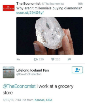 Meirl by asmrgurll MORE MEMES: The Economist @TheEconomist  15h  The  Economist Why aren't millennials buying diamonds?  econ.st/294G6yf  229  236  Lifelong Iceland Fan  @CowlonFullerton  @TheEconomist I work at a grocery  store  6/30/16, 7:13 PM from Kansas, USA Meirl by asmrgurll MORE MEMES