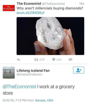 MeIRL: The Economist @TheEconomist  15h  The  Economist Why aren't millennials buying diamonds?  econ.st/294G6yf  母229  236  Lifelong Iceland Fan  @CowlonFullerton  @TheEconomist I work at a grocery  store  6/30/16, 7:13 PM from Kansas, USA MeIRL
