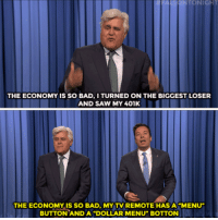 """<p><b>ICYMI: </b><a href=""""https://www.youtube.com/watch?v=zuorznrOYqQ"""" target=""""_blank"""">Jay Leno tags in to help Jimmy tell a few mono jokes!</a></p>: THE ECONOMY IS SO BAD.I TURNED ON THE BIGGEST LOSER  AND SAW MY 401K  THE ECONOMY IS SO BAD, MY TV REMOTE HAS A """"MENU  BUTTON AND A """"DOLLAR MENU"""" BOTTON <p><b>ICYMI: </b><a href=""""https://www.youtube.com/watch?v=zuorznrOYqQ"""" target=""""_blank"""">Jay Leno tags in to help Jimmy tell a few mono jokes!</a></p>"""