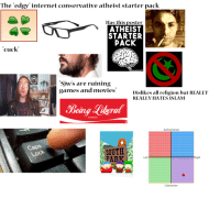 "Conservative: The edgy"" internet conservative atheist starter pack  Has this poster  ATHEIST  STARTER  PACK  cuck  Sjws are ruining  games anl movies  Dislikes all religion but REALLY  REALLY HATES ISLAM  Being Leral  DEMON  classic  Authoritarian  Caps  SOUTH  PARKLet  Right  Libertarian"