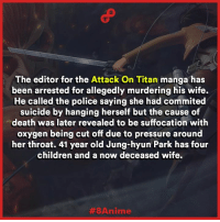 Memes, Pressure, and Titanic: The editor for the  Attack On Titan manga has  been arrested for allegedly murdering his wife.  He called the police saying she had commited  suicide by hanging herself but the cause of  death was later revealed to be suffocation with  oxygen being cut off due to pressure around  her throat. 41 year old Jung-hyun Park has four  children and a now deceased wife.  3A 8Anime Shocking   (Sources can be found in the comments)