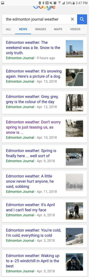 I can't tell if this person loves their job, or hates it: the edmonton journal weather  ALL NEWS IMAGES MAPS VIDEOS  Edmonton weather: The  weekend was a lie. Snow is the  only truth.  Edmonton Journal - 9 hours ago  Edmonton weather: It's snowing  again. Here's a picture of a dog  Edmonton Journal - Apr. 13, 2018  Edmonton weather: Grey, grey,  grey is the colour of the day  Edmonton Journal- Apr. 12,2018  Edmonton weather: Don't worry  spring is just teasing us, as  snow is ..  Edmonton Journal - Apr. 10, 2018  Edmonton weather: Spring is  finally here .. well sort of  Edmonton Journal - Apr. 9, 2018  Edmonton weather: A little  snow never hurt anyone, he  said, sobbing  Edmonton Journal - Apr. 11, 2018  Edmonton weather: It's April  and I can't feel my face  Edmonton Journal Apr. 6, 2018  Edmonton weather: You're cold,  I'm cold, everything is cold  Edmonton Journal Apr. 3, 2018  Edmonton weather: Waking up  to a -25 windchill in April is the  best  Edmonton Journal - Apr. 5, 2018 I can't tell if this person loves their job, or hates it