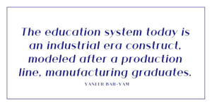 education today: The education system today is  an industrial era construct  modeled after a production  line, manufacturing graduates.  YANEER BAR-YAM education today