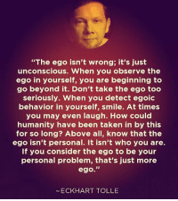 """Books, Complex, and Confused: """"The ego isn't wrong; it's just  unconscious. When you observe the  ego in yourself, you are beginning to  go beyond it. Don't take the ego too  seriously. When you detect egoic  behavior in yourself, smile. At times  you may even laugh. How could  humanity have been taken in by this  for so long? Above all, know that the  ego isn't personal. It isn't who you are.  If you consider the ego to be your  personal problem, that's just more  ego.""""  ECKHART TOLLE Via @conscious_collective - """"So what is it that we mean by the word """"I""""? Well, obviously """"I"""" is simply our symbol of ourselves—a symbol that represents the entire organism of the universe as it is centered on our individual consciousness—and the symbol is not the real thing. Our entire culture has become so psychologically obsessed with the world of symbols, of social conventions, of mental divisions and measurements, that we are no longer in touch with the whole of nature—a whole that is so vast, complex, and interconnected that it couldn't possibly be confined to the social conventions of language and symbols. Because of our confusion of the true nature of reality with reality as it is conceptualized or measured, we have attached our identity to the ego, something that has no basis in physical reality. The ego is essentially a large collection of thoughts, all connected to one singular thought at the center that we call """"I"""" or """"me."""" When we are confused with the world of measurement, confused with the world of illusion or maya, we carry within us this """"I"""" thought that we think we are, and we have many different concepts about ourselves and the way we relate to reality that we attach to this thought. The problem with this is that the """"I"""" thought is really an illusion, and so we feel that we have to constantly protect, defend, and advocate for this illusory identity. So we come up with a wide range of different beliefs, concepts, ideas, and opinions, that are mixed in with our conditi"""