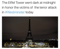 Memes, Respect, and Eiffel Tower: The Eiffel Tower went dark at midnight  in honor the victims of the terror attack  in #Westminster  today Respect. 🙏 https://t.co/5AcY473mAX