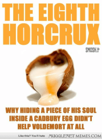 """Memes, Help, and Http: THE EIGHTH  HORCRUX  SMOSH  WHY HIDING A PIECE OF HIS SOUL  INSIDE A CADBURY EGG DIDN'T  HELP VOLDEMORT AT ALL  Like this? You'll hate  MUGGLENET MEMES.COM <p>The Eighth Horcrux <a href=""""http://ift.tt/1LJYOLp"""">http://ift.tt/1LJYOLp</a></p>"""