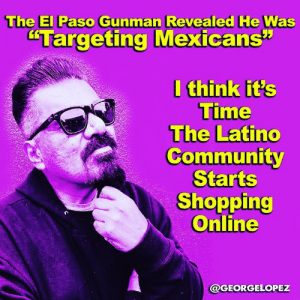 "OKAY , its time for the Latino Comunity to stop letting other people speak for us and fight our battles - This motherfucker drove 600 miles to specifically shoot Mexicans - and we go Silent -  were posting Fucking selfies -  in this week of the unimaginable the PELOS. Administration and the media covering what happened last Saturday has forgotten the people who were injured or loss their lives - @betoorourke is the only person who has the courage  to call Trump on his bullshit #respect: The El Paso Gunman Revealed He Was  ""Targeting Mexicans""  I think it's  Time  The Latino  Community  Starts  Shopping  Online  @GEORGELOPEZ OKAY , its time for the Latino Comunity to stop letting other people speak for us and fight our battles - This motherfucker drove 600 miles to specifically shoot Mexicans - and we go Silent -  were posting Fucking selfies -  in this week of the unimaginable the PELOS. Administration and the media covering what happened last Saturday has forgotten the people who were injured or loss their lives - @betoorourke is the only person who has the courage  to call Trump on his bullshit #respect"