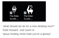 """Common Memes II: The Elder  The Elder  Scrolls  Scrolls  """"what should we do for  a new desktop icon?""""  Todd Howard: Just zoom in  jesus fucking Christ todd you're a genius"""" Common Memes II"""