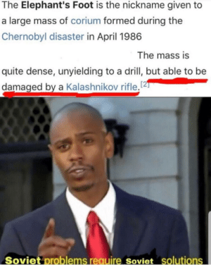 Reddit, National Anthem, and Quite: The Elephant's Foot is the nickname given to  a large mass of corium formed during the  Chernobyl disaster in April 1986  The mass is  quite dense, unyielding to a drill, but able to be  damaged by a Kalashnikov rifle.2  Soviet problems require Soviet solutions *Soviet national anthem intensifies*