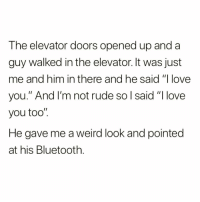 """I love you too @sarcastic_tendencies 😭😭 follow for more laughs😂😂: The elevator doors opened up and a  guy walked in the elevator. It was just  me and him in there and he said """"I love  you."""" And I'm not rude so l said """"I love  you too""""  He gave me a weird look and pointed  at his Bluetooth I love you too @sarcastic_tendencies 😭😭 follow for more laughs😂😂"""