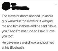 """Bluetooth, Love, and Rude: The elevator doors opened up and a  guy walked in the elevator. It was just  me and him in there and he said """"l love  you."""" And I'm not rude so l said """"I love  you too'""""  He gave me a weird look and pointed  at his Bluetooth. meirl"""