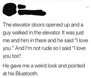"Bluetooth, Dank, and Love: The elevator doors opened up and a  guy walked in the elevator. It was just  me and him in there and he said ""l love  you."" And I'm not rude so l said ""I love  you too'""  He gave me a weird look and pointed  at his Bluetooth. meirl by IronScrub MORE MEMES"