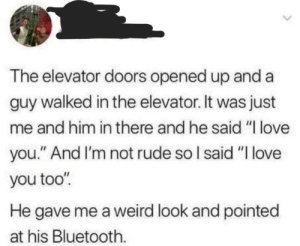 "meirl: The elevator doors opened up and a  guy walked in the elevator. It was just  me and him in there and he said ""I love  you."" And I'm not rude so I said ""I love  you too"".  He gave me a weird look and pointed  at his Bluetooth. meirl"