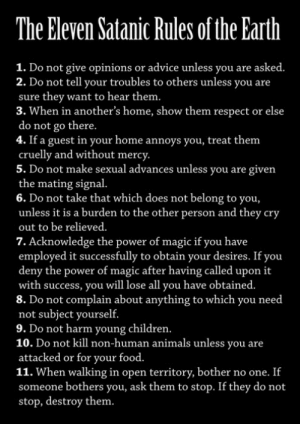 "newvagabond:  shugarskull:  sammiwolfe:  jexiou:  fuckyeahsexyatheists:  velma-dear:  iconicmonsters:  I'm not satanic but these are some damn good rules.  satan does not support rape, animal cruelty, or child abuse when walking in open territory, bother no one. if someone bothers you, ask them to stop. if they do not stop, destroy them.  *Today on I Didn't Know I was a Satanist*  NUMBER FIVE  It's a thing where every time I see it I have to reblog it because satanism is all about fucking treating yourself right and giving respect to everyone who respects your back.  Satanism is essentially about SELF worship and embracing all of the ""sinful"" aspects of yourself. It has a bad rep because of the name ""satan"" linked to it but I feel if it was called something else it would have a tremendous following.  Luciferianism is usually the term I see people use to avoid the bad rep, even still acknowledging the different variations. : The Eleven Satanic Rules of the Earth  1. Do not give opinions or advice unless you are asked.  2. Do not tell your troubles to others unless you are  sure they want to hear them.  3. When in another's home, show them respect or else  do not go there.  4. If a guest in your home annoys you, treat them  cruelly and without mercy.  5. Do not make sexual advances unless you are given  the mating signal.  6. Do not take that which does not belong to you,  unless it is a burden to the other person and they cry  out to be relieved.  7. Acknowledge the power of magic if you have  employed it successfully to obtain your desires. If you  deny the power of magic after having called upon it  with success, you will lose all you have obtained.  8. Do not complain about anything to which you need  not subject yourself.  9. Do not harm young children.  10. Do not kill non-human animals unless you are  attacked or for your food.  11. When walking in open territory, bother no one. If  someone bothers you, ask them to stop. If they do not  stop, destroy them. newvagabond:  shugarskull:  sammiwolfe:  jexiou:  fuckyeahsexyatheists:  velma-dear:  iconicmonsters:  I'm not satanic but these are some damn good rules.  satan does not support rape, animal cruelty, or child abuse when walking in open territory, bother no one. if someone bothers you, ask them to stop. if they do not stop, destroy them.  *Today on I Didn't Know I was a Satanist*  NUMBER FIVE  It's a thing where every time I see it I have to reblog it because satanism is all about fucking treating yourself right and giving respect to everyone who respects your back.  Satanism is essentially about SELF worship and embracing all of the ""sinful"" aspects of yourself. It has a bad rep because of the name ""satan"" linked to it but I feel if it was called something else it would have a tremendous following.  Luciferianism is usually the term I see people use to avoid the bad rep, even still acknowledging the different variations."