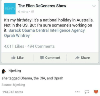 ellen degeneres show: The Ellen DeGeneres Show  4 mins  It's my birthday! It's a national holiday in Australia.  Not in the US. But I'm sure someone's working on  it. Barack Obama Central Intelligence Agency  Oprah Winfrey  4,611 Likes 494 Comments  I h Like  Comment  Share  hijerking  she tagged Obama, the CIA, and Oprah  Source: hijerking  193,948 notes