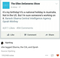 ellen degeneres show: The Ellen DeGeneres Show  elen  4 mins  It's my birthday! It's a national holiday in Australia.  Not in the US. But I'm sure someone's working on  it. Barack Obama Central Intelligence Agency  Oprah Winfrey  4,611 Likes 494 Comments  I h Like  I Comment  Share  hijerking  she tagged Obama, the CIA, and Oprah  Source: hijerking  193,948 notes