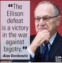 "On ""FOX & Friends Weekend,"" Alan Dershowitz celebrated the fact that the DNC chose Tom Perez as its new chair, instead of Keith Ellison, whom Dershowitz said has ""a history of anti-Semitism."": The  Ellison  defeat  is a victory  in the war  against  bigotry.  Alan Dershowitz  ASSOCIATED PRESS  FOX  NEWS On ""FOX & Friends Weekend,"" Alan Dershowitz celebrated the fact that the DNC chose Tom Perez as its new chair, instead of Keith Ellison, whom Dershowitz said has ""a history of anti-Semitism."""