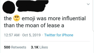 Ah yes, fine art of moan of lease a: the  emoji was more influential  than the moan of lease a  12:57 AM Oct 5, 2019 Twitter for iPhone  3.1K Likes  500 Retweets Ah yes, fine art of moan of lease a