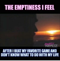 NAME THAT VIDEO GAME that you loved SO MUCH you felt EMPTINESS inside after you beat it. We gonna have to go with Kingdom Hearts 😢 gamer gaming gameover sad zachgalifianakis finalfantasy nerd anitabaker lol hangover ps4 overwatch thelastofus xboxone: THE EMPTINESSIFEEL  AFTERIBEAT MY FAVORITE GAMEAND  DON'T KNOW WHATTODOWITH MYLIFE NAME THAT VIDEO GAME that you loved SO MUCH you felt EMPTINESS inside after you beat it. We gonna have to go with Kingdom Hearts 😢 gamer gaming gameover sad zachgalifianakis finalfantasy nerd anitabaker lol hangover ps4 overwatch thelastofus xboxone