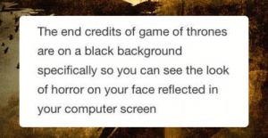 srsfunny:The End Credits Of Game Of Thrones: The end credits of game of thrones  are on a black background  specifically so you can see the look  of horror on your face reflected in  your computer screen srsfunny:The End Credits Of Game Of Thrones
