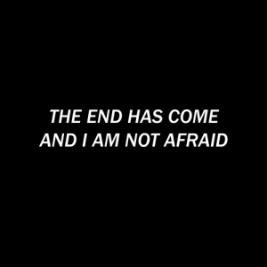 Not Afraid, The End, and End: THE END HAS COME  AND I AM NOT AFRAID