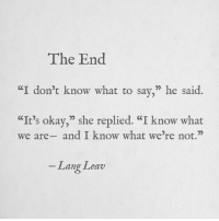 """Okay, She, and What: The End  I don't know what to say,"""" he said.  It's okay,"""" she replied. """"I know what  we are- and I know what we're not.""""  לי  -Lang Leav"""