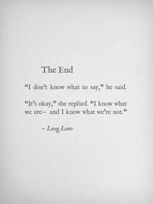 "Dont Know What To Say: The End  ""I don't know what to say,"" he said.  CIt's okay,"" she replied. ""I know what  we are- and I know what we're not.""  Lang Leav"