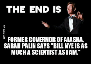 "Bill Nye, Sarah Palin, and Kids: THE END IS  FORMER GOVERNOR OFALASKA,  SARAH PALIN SAYS ""BILL NYE ISAS  MUCH A SCIENTIST ASIAM."" ""He's a kids' show actor. He's not a scientist."