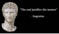 """Memes, Augustus, and The End: """"The end justifies the memes  1I  Augustus"""