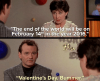 """World ends on Sunday folks...: """"The end of the world will be on  February 14th in the year 2016.""""  """"Valentine's Day. Bummer."""" World ends on Sunday folks..."""