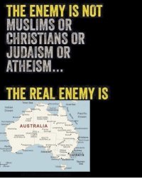 "Muslim, Australia, and Indian: THE ENEMY IS NOT  MUSLIMS OR  CHRISTIANS OR  JUDAISM OR  ATHEISM  THE REAL ENEMY IS  Timor Sea  Coral Sea  Indian  Ocean  Pacific  Ocean  Port Hedland  Dampfer AUSTRALIA  Mackay  greats. ookeampton  WESTERN  Brisbane  AUSTRALIA  Hill  Broken Perth  ""Esperance  Sydney  Adelaide  VICTORIA  Canberra  Melbourne  Tasman  TASMANIA happy australia day"