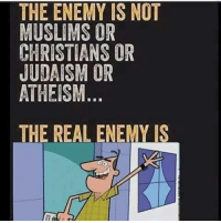 Grandma Gertrude: THE ENEMY IS NOT  MUSLIMS OR  CHRISTIANS OR  JUDAISM OR  ATHEISM  THE REAL ENEMY IS Grandma Gertrude