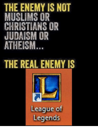 garbage-empress: : THE ENEMY IS NOT  MUSLIMS OR  CHRISTIANS OR  JUDAISM OR  ATHEISM  THE REAL ENEMY IS  League of  Legends garbage-empress: