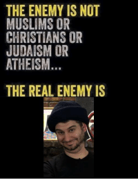 The Real, Atheism, and Judaism: THE ENEMY IS NOT  MUSLIMS OR  CHRISTIANS OR  JUDAISM OR  ATHEISM  THE REAL ENEMY IS https://t.co/ExTyBEBNAN