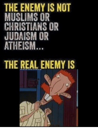 The Real, Atheism, and Judaism: THE ENEMY IS NOT  MUSLIMS OR  CHRISTIANS OR  JUDAISM OR  ATHEISM  THE REAL ENEMY IS https://t.co/WE1Ta1DSVT