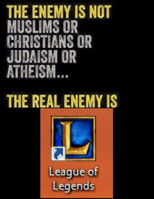 garbage-empress:: THE ENEMY IS NOT  MUSLIMS OR  CHRISTIANS OR  JUDAISM OR  ATHEISM  THE REAL ENEMY IS  League of  Legends garbage-empress: