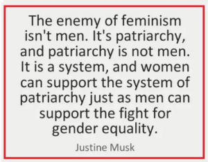 Men aren't the enemy of feminism by Ge0rgeBr0ughton MORE MEMES: The enemy of feminism  isn't men. It's patria rchy,  and patriarchy is not men.  It is a system, and women  can support the system of  patriarchy just as men can  support the fight for  gender equality.  Justine Musk Men aren't the enemy of feminism by Ge0rgeBr0ughton MORE MEMES