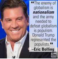 "On ""Cashin' In"", Eric Bolling said President-elect Donald J. Trump will put an end to the globalism-fueled cycle that is harming the American worker.: The enemy of  globalism is  nationalism  and the army  needed to  defeat globalism  is populism  Donald Trump  represented the  populists.""  -Eric Bolling  FOX  NEWS On ""Cashin' In"", Eric Bolling said President-elect Donald J. Trump will put an end to the globalism-fueled cycle that is harming the American worker."