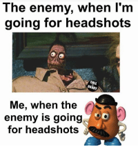 It's like , nope! You didn't hit him directly in the middle of the forehead. 😌 meanwhile I get shot in the damn toe, BOOM HEADSHOT! Fucking mr potato head armor!!: The enemy, when I'm  going for headshots  CALL  DADDY  Me, when the  enemy is going  for headshots It's like , nope! You didn't hit him directly in the middle of the forehead. 😌 meanwhile I get shot in the damn toe, BOOM HEADSHOT! Fucking mr potato head armor!!