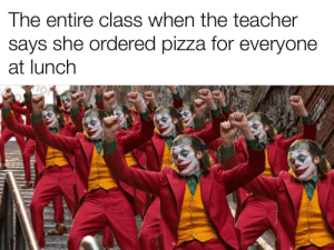 It's pizza time!: The entire class when the teacher  says she ordered pizza for everyone  at lunch It's pizza time!