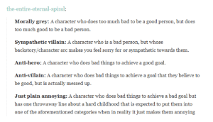 Bad, Sorry, and Too Much: the-entire-eternal-spiral  Morally grey: A character who does too much bad to be a good person, but does  too much good to be a bad person.  Sympathetic villain: A character who is a bad person, but whose  backstory/character arc makes you feel sorry for or sympathetic towards them.  Anti-hero: A character who does bad things to achieve a good goal.  Anti-villain: A character who does bad things to achieve a goal that they believe to  be good, but is actually messed up.  Just plain annoying: A character who does bad things to achieve a bad goal but  has one throwaway line about a hard childhood that is expected to put them into  one of the aforementioned categories when in reality it just makes them annoying Five types of asshole characters