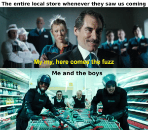Old hit, but always lit: The entire local store whenever they saw us coming  My my, here comés the fuzz  Me and the boys  Pan  POLICE  u/GeeNoP Old hit, but always lit