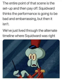 Bad, Squidward, and Set: The entire point of that scene is the  set-up and then pay off. Squidward  thinks the performance is going to be  bad and embarrassing, but then it  isn't.  We've just lived through the alternate  timeline where Squidward was right Squidward needs the emts now