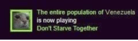 Is Now Playing: The entire population of Venezuela  is now playing  Don't Starve Together