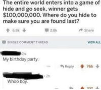 Anaconda, Birthday, and Party: The entire world enters into a game of  hide and go seek, winner gets  $100,000,000. Where do you hide to  make sure you are found last?  Share  SINGLE COMMENT THREAD  My birthday party.  4, Reply  766  .2h  Whoo boy