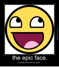 epic face: the epic face  im pretty shure he's on crack.